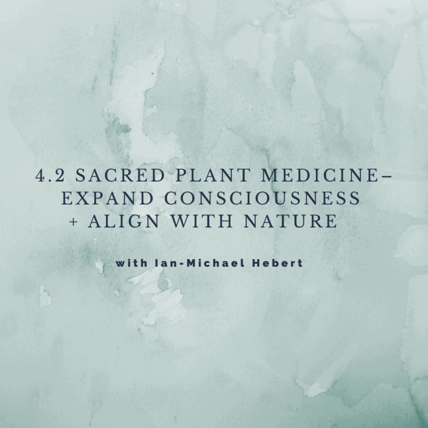 4.2 Sacred Plant Medicine - Expand Consciousness + Align with Nature with Ian-Michael Hebert