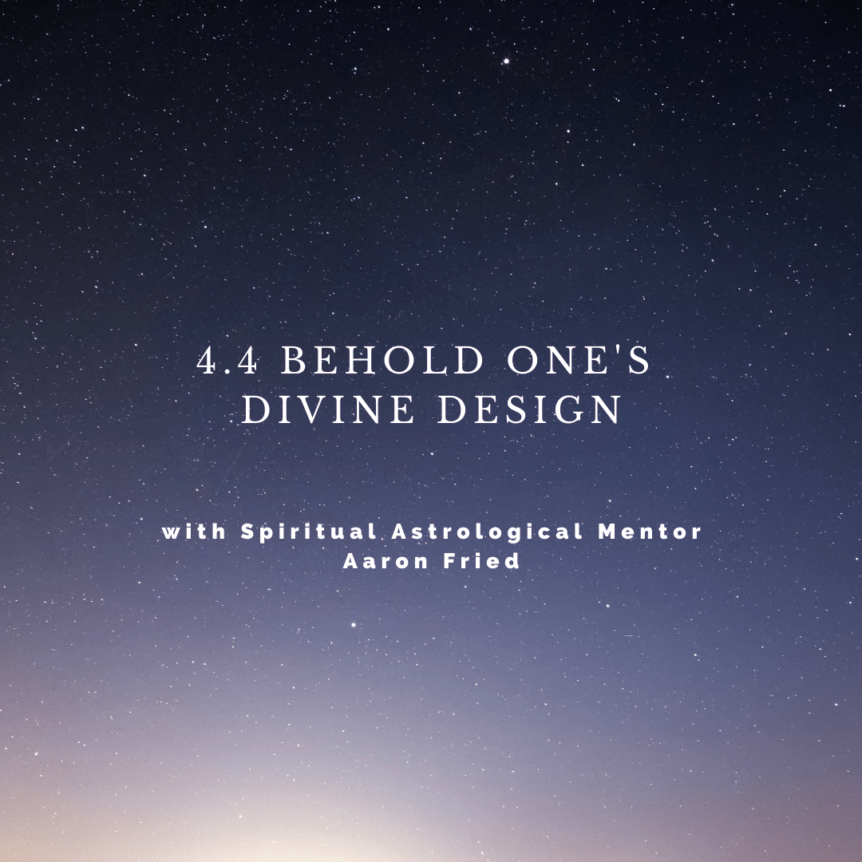 4.4 Behold One's Divine Design with Spiritual Astrological Mentor Aaron Fried